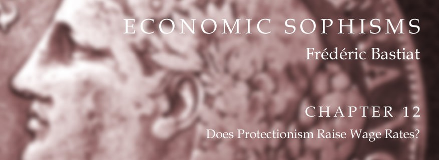 Economic Sophisms: Chapter 12, Does Protectionism Raise Wage Rates?