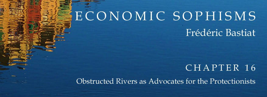 Economic Sophisms: Chapter 16, Obstructed Rivers as Advocates for the Protectionists