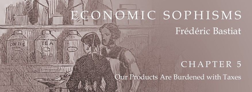 Economic Sophisms: Chapter 5, Our Products Are Burdened with Taxes